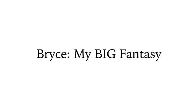 """BRYCE"" my BIG fantasy"